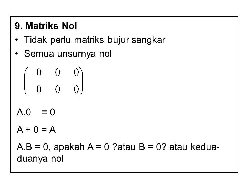 9. Matriks Nol Tidak perlu matriks bujur sangkar. Semua unsurnya nol. A.0 = 0. A + 0 = A.