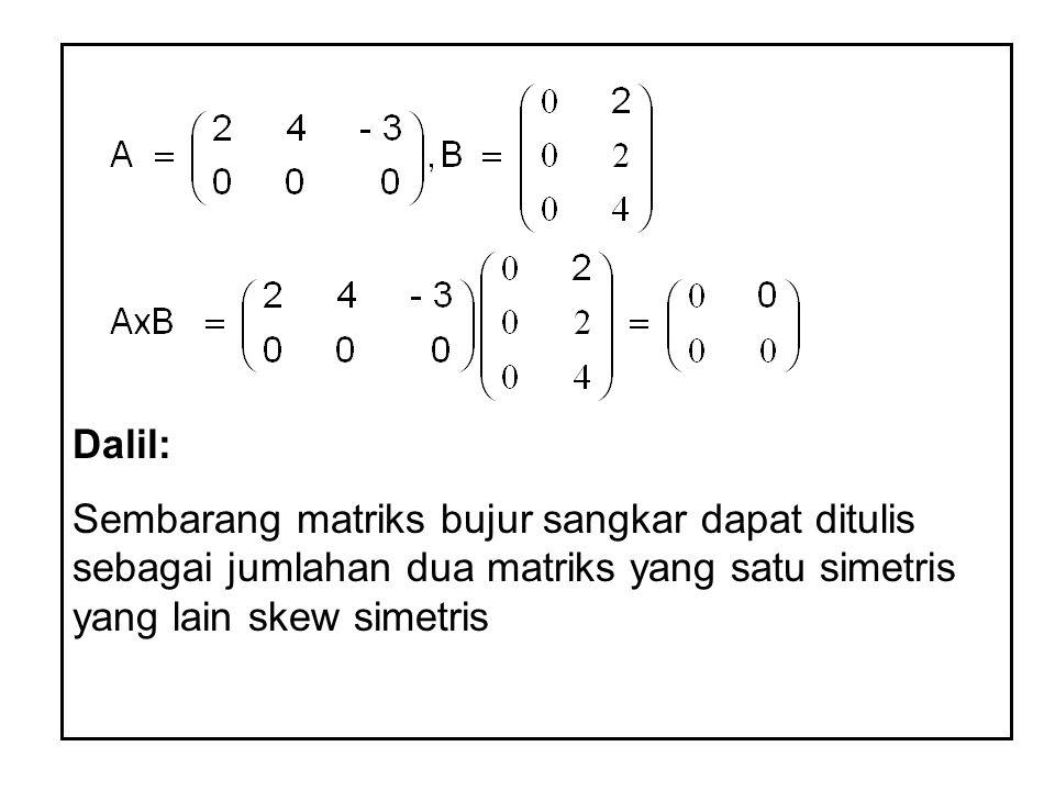 Dalil: Sembarang matriks bujur sangkar dapat ditulis sebagai jumlahan dua matriks yang satu simetris yang lain skew simetris.
