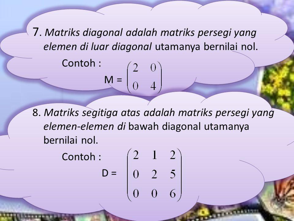 7. Matriks diagonal adalah matriks persegi yang elemen di luar diagonal utamanya bernilai nol.
