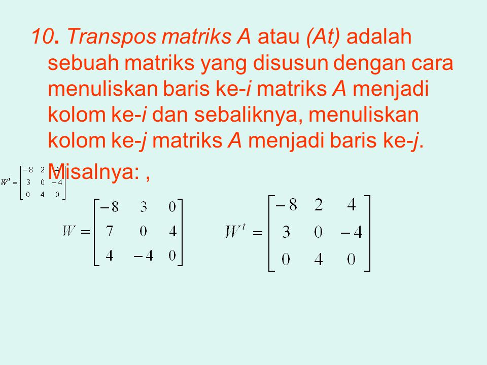 10. Transpos matriks A atau (At) adalah sebuah matriks yang disusun dengan cara menuliskan baris ke-i matriks A menjadi kolom ke-i dan sebaliknya, menuliskan kolom ke-j matriks A menjadi baris ke-j.