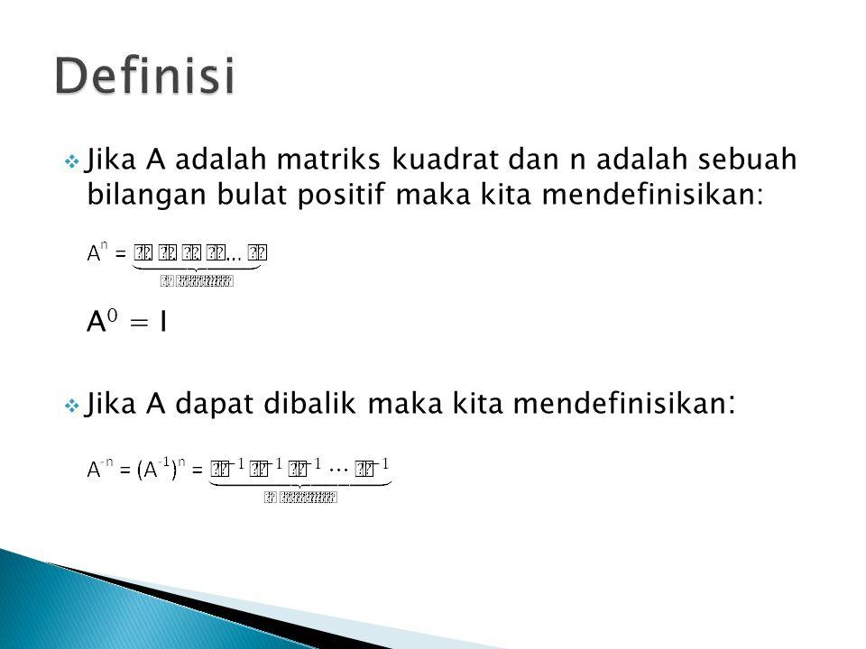 Definisi Jika A adalah matriks kuadrat dan n adalah sebuah bilangan bulat positif maka kita mendefinisikan: