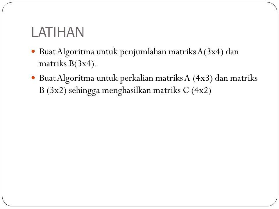 LATIHAN Buat Algoritma untuk penjumlahan matriks A(3x4) dan matriks B(3x4).