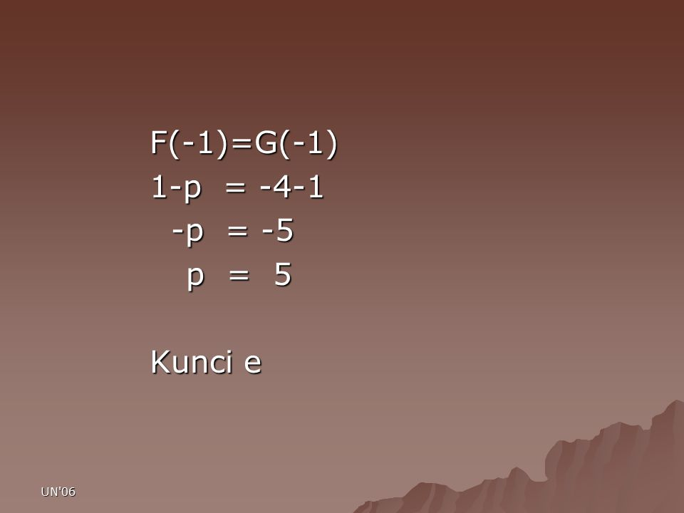 F(-1)=G(-1) 1-p = -4-1 -p = -5 p = 5 Kunci e UN 06