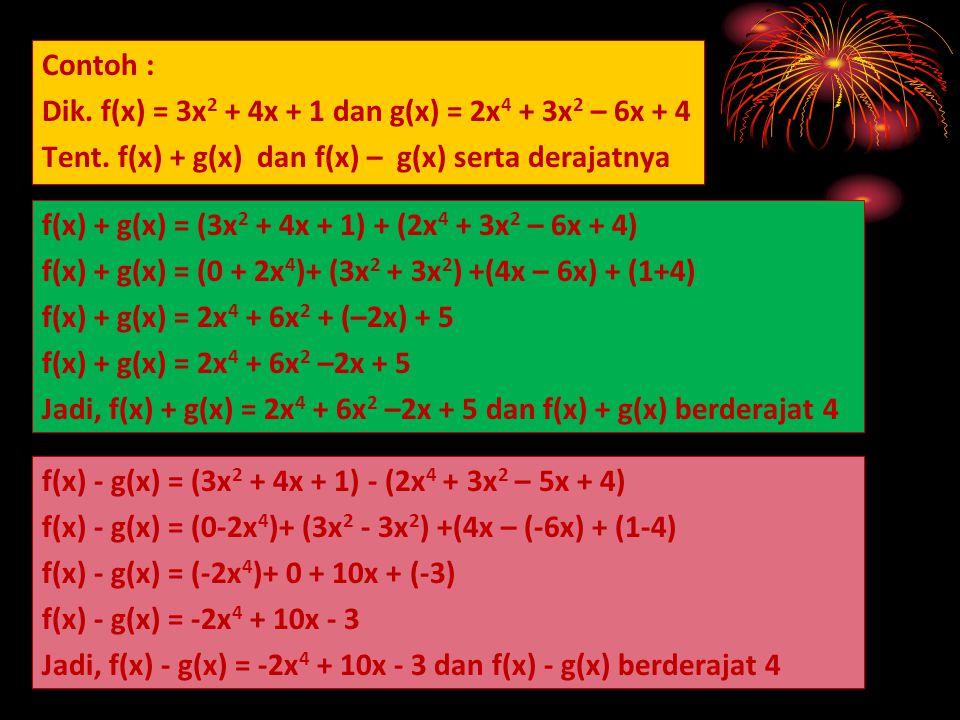Contoh : Dik. f(x) = 3x2 + 4x + 1 dan g(x) = 2x4 + 3x2 – 6x + 4. Tent. f(x) + g(x) dan f(x) – g(x) serta derajatnya.