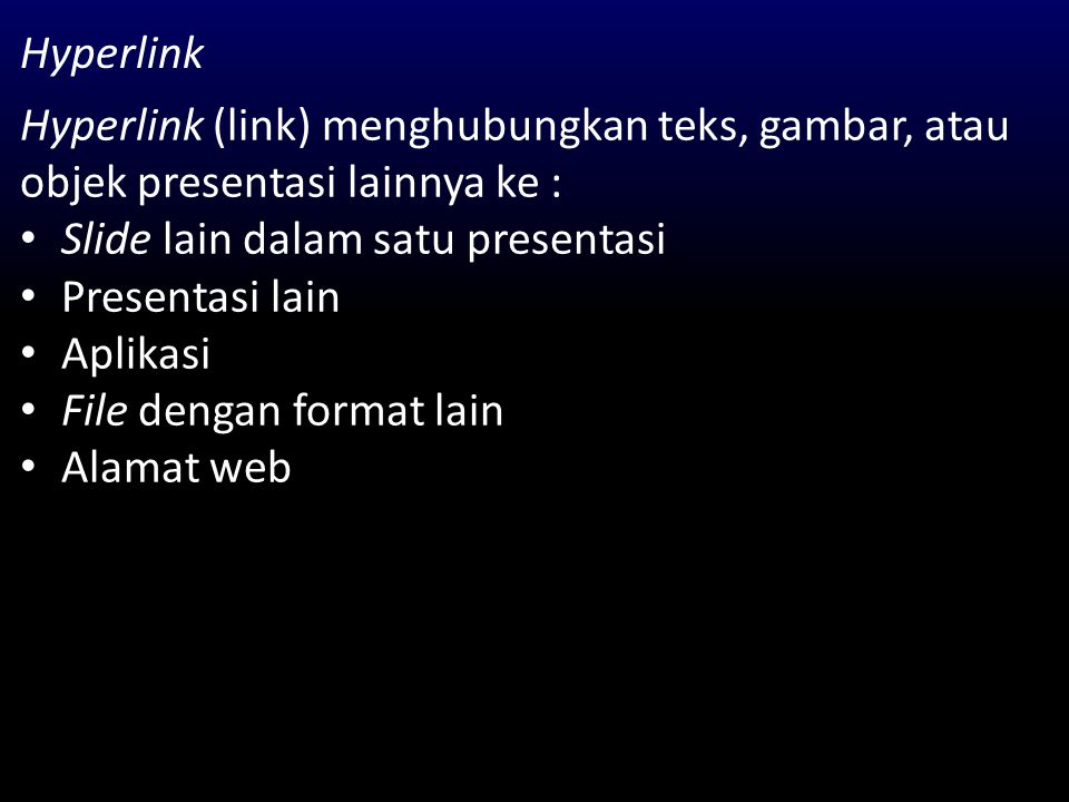 Hyperlink Hyperlink (link) menghubungkan teks, gambar, atau objek presentasi lainnya ke : Slide lain dalam satu presentasi.