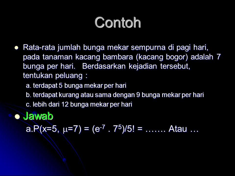 Contoh Jawab a.P(x=5, =7) = (e-7 . 75)/5! = ……. Atau …