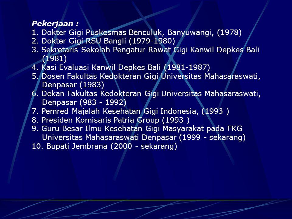 Pekerjaan : 1. Dokter Gigi Puskesmas Benculuk, Banyuwangi, (1978) 2. Dokter Gigi RSU Bangli (1979-1980)