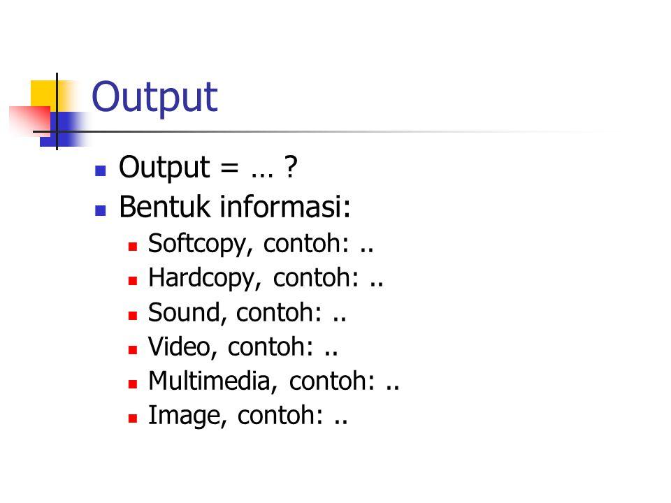 Output Output = … Bentuk informasi: Softcopy, contoh: ..