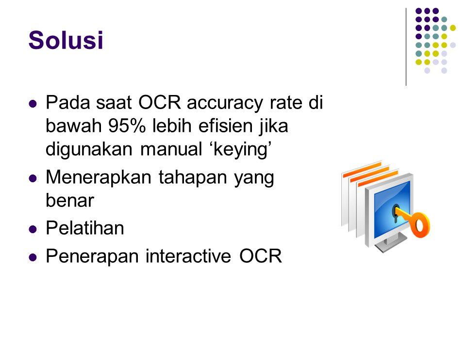 Solusi Pada saat OCR accuracy rate di bawah 95% lebih efisien jika digunakan manual 'keying' Menerapkan tahapan yang benar.
