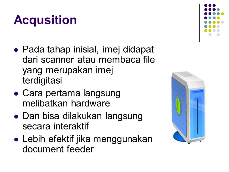 Acqusition Pada tahap inisial, imej didapat dari scanner atau membaca file yang merupakan imej terdigitasi.