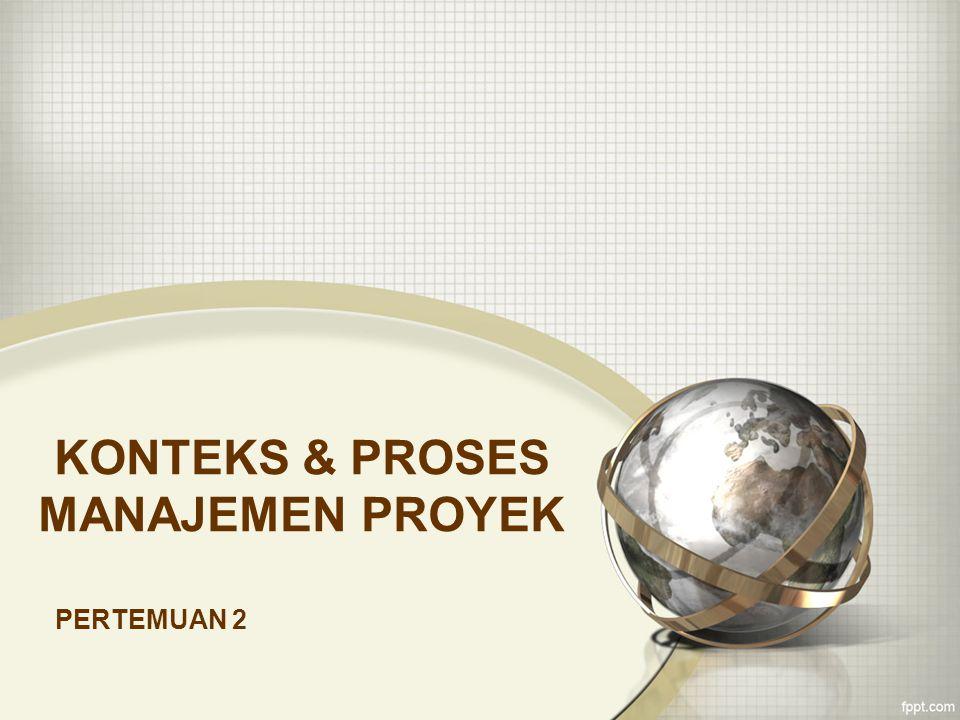 KONTEKS & PROSES MANAJEMEN PROYEK