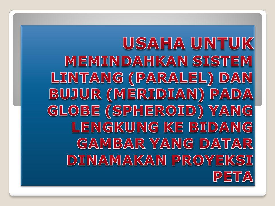 USAHA UNTUK MEMINDAHKAN SISTEM LINTANG (PARALEL) DAN BUJUR (MERIDIAN) PADA GLOBE (SPHEROID) YANG LENGKUNG KE BIDANG GAMBAR YANG DATAR DINAMAKAN PROYEKSI PETA