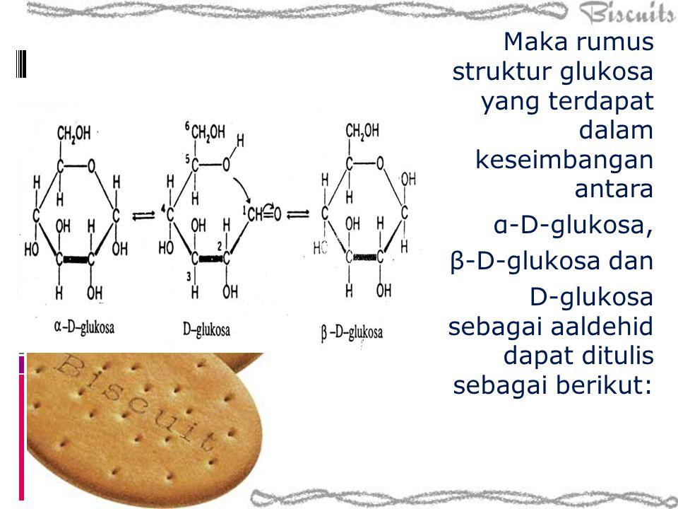 Maka rumus struktur glukosa yang terdapat dalam keseimbangan antara α-D-glukosa, β-D-glukosa dan D-glukosa sebagai aaldehid dapat ditulis sebagai berikut: