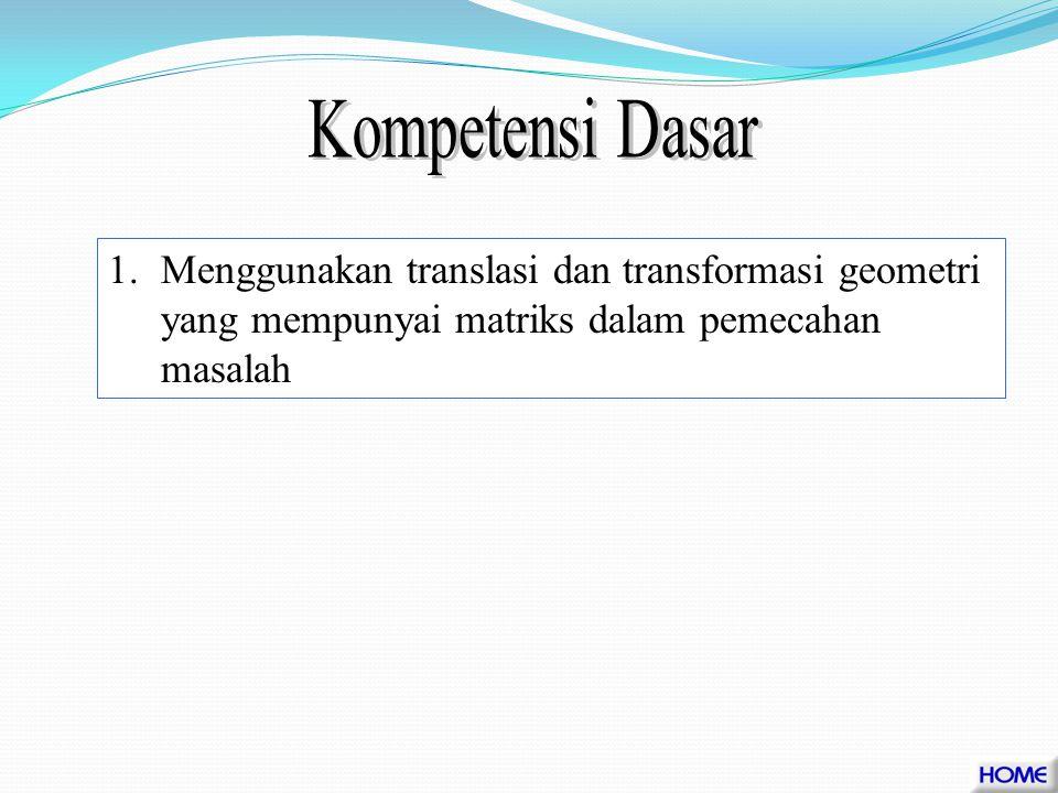Kompetensi Dasar Menggunakan translasi dan transformasi geometri yang mempunyai matriks dalam pemecahan masalah.
