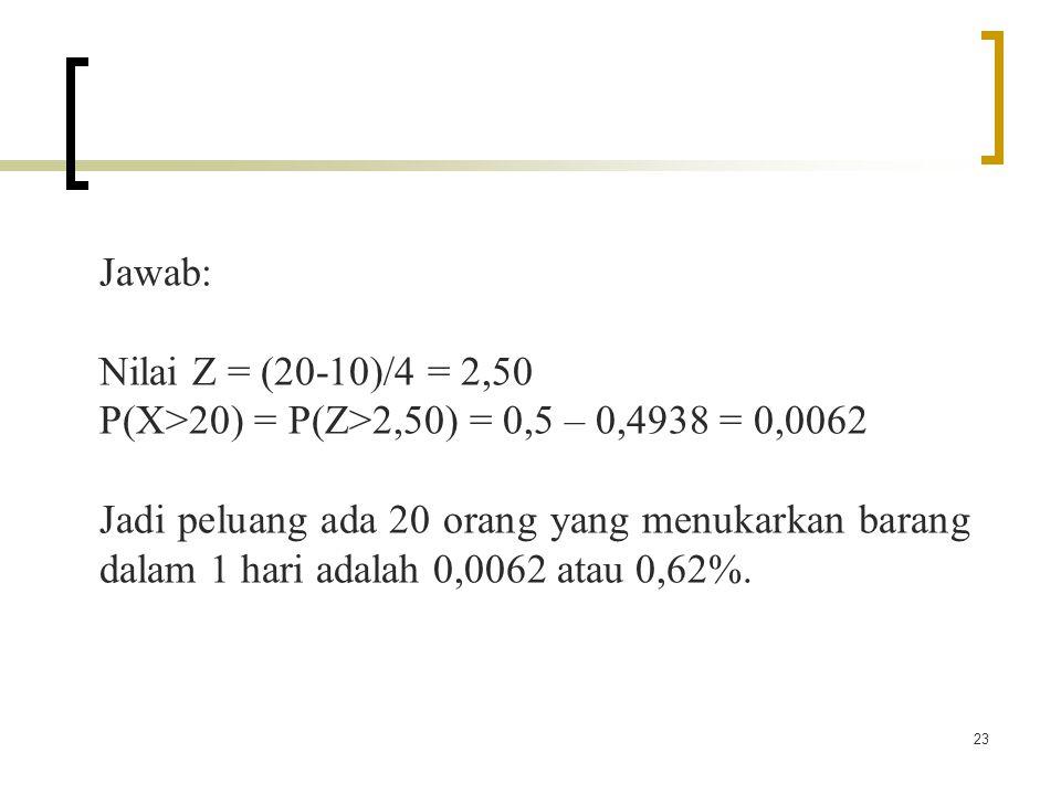 Jawab: Nilai Z = (20-10)/4 = 2,50. P(X>20) = P(Z>2,50) = 0,5 – 0,4938 = 0,0062.