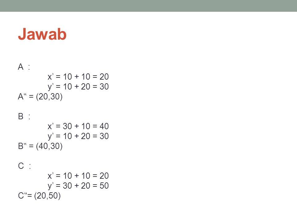 """Jawab A : x' = 10 + 10 = 20 y' = 10 + 20 = 30 A"""" = (20,30) B : x' = 30 + 10 = 40 B"""" = (40,30) C : y' = 30 + 20 = 50 C""""= (20,50)"""
