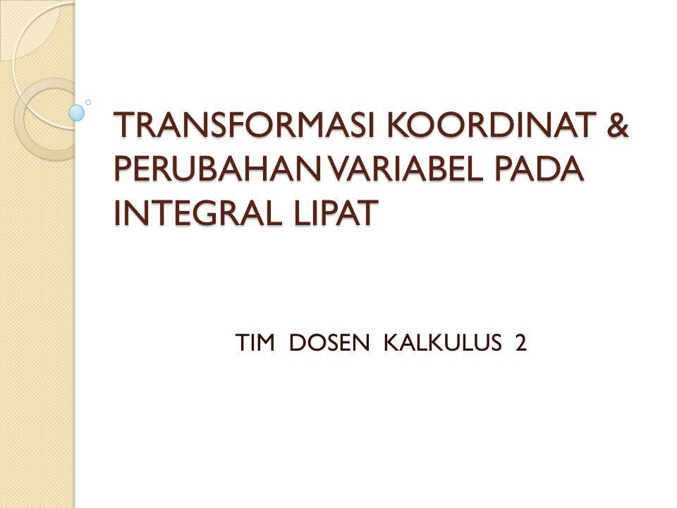 TRANSFORMASI KOORDINAT & PERUBAHAN VARIABEL PADA INTEGRAL LIPAT