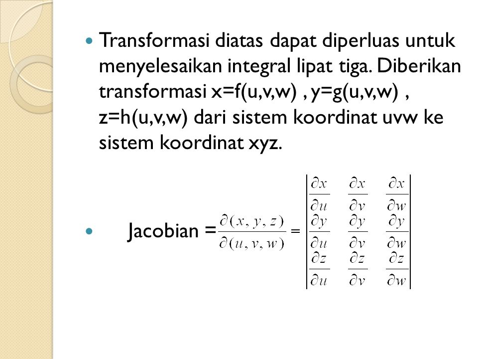 Transformasi diatas dapat diperluas untuk menyelesaikan integral lipat tiga. Diberikan transformasi x=f(u,v,w) , y=g(u,v,w) , z=h(u,v,w) dari sistem koordinat uvw ke sistem koordinat xyz.