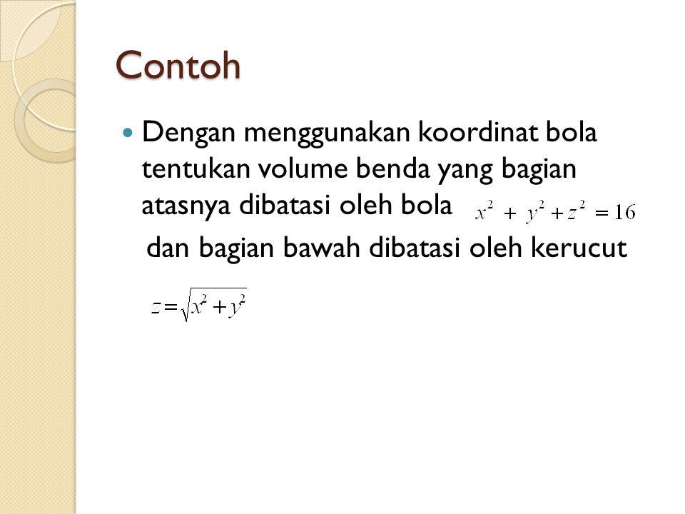 Contoh Dengan menggunakan koordinat bola tentukan volume benda yang bagian atasnya dibatasi oleh bola.