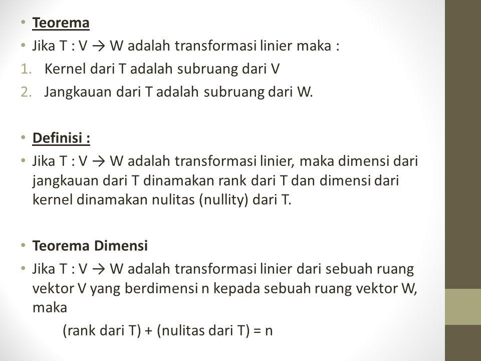 Teorema Jika T : V → W adalah transformasi linier maka : Kernel dari T adalah subruang dari V. Jangkauan dari T adalah subruang dari W.