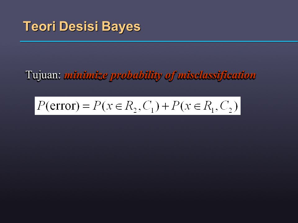 Teori Desisi Bayes Tujuan: minimize probability of misclassification