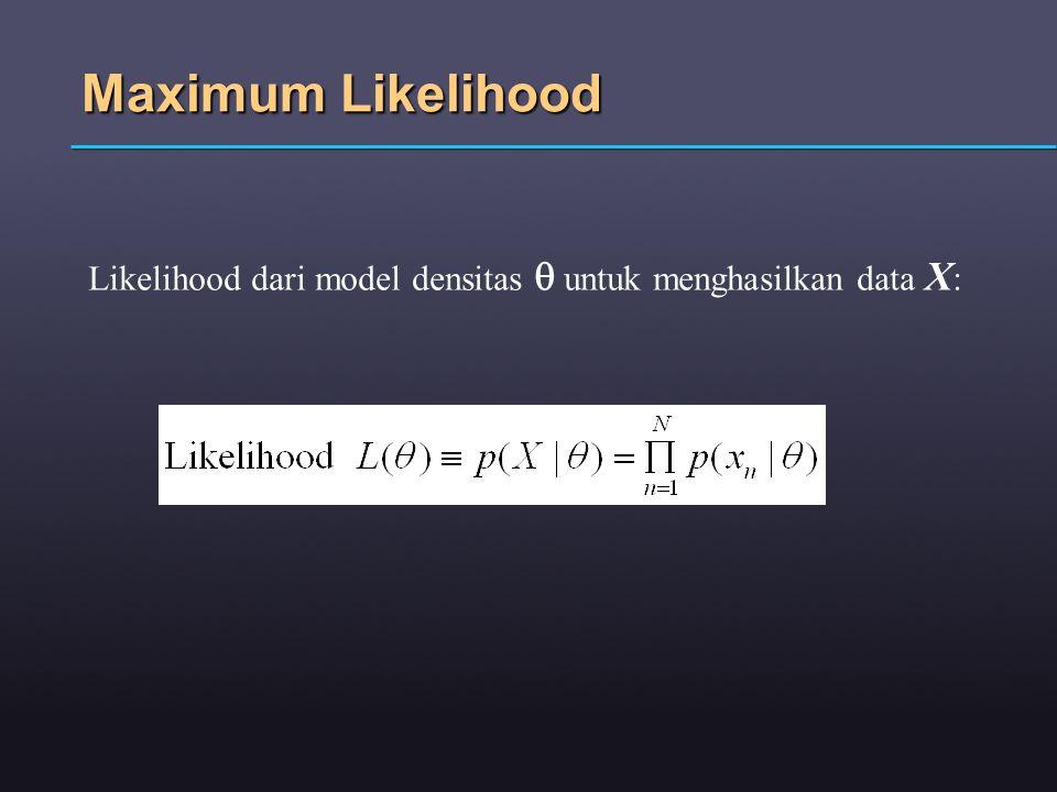 Maximum Likelihood Likelihood dari model densitas q untuk menghasilkan data X: