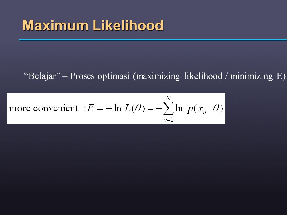 Maximum Likelihood Belajar = Proses optimasi (maximizing likelihood / minimizing E):