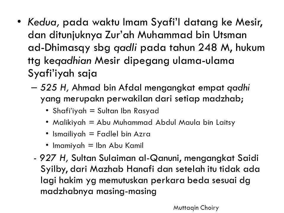 Kedua, pada waktu Imam Syafi'I datang ke Mesir, dan ditunjuknya Zur'ah Muhammad bin Utsman ad-Dhimasqy sbg qadli pada tahun 248 M, hukum ttg keqadhian Mesir dipegang ulama-ulama Syafi'iyah saja