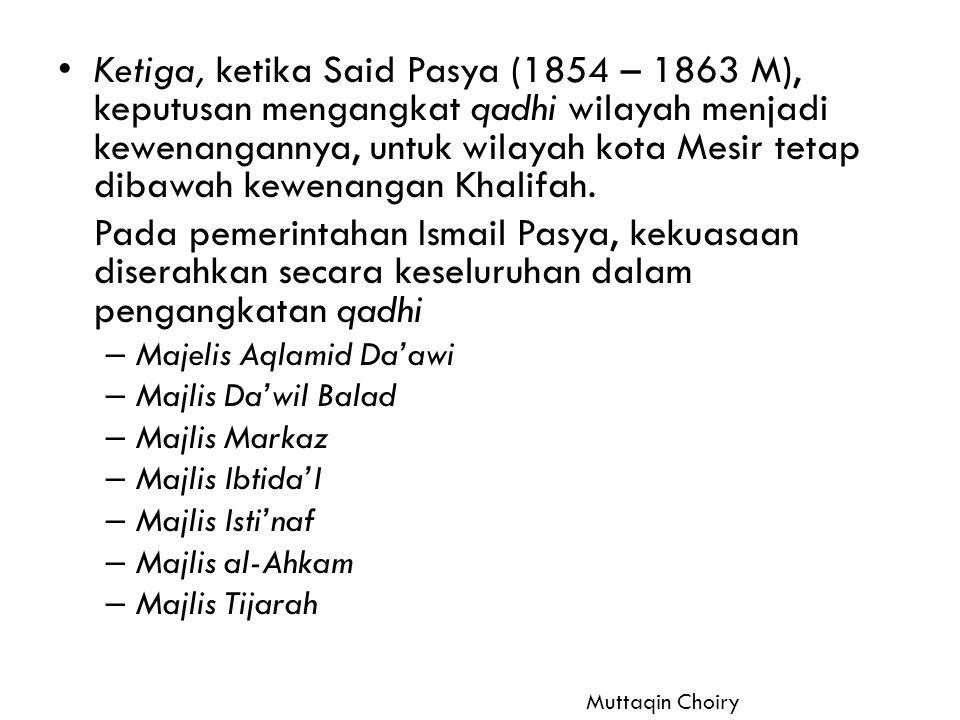 Ketiga, ketika Said Pasya (1854 – 1863 M), keputusan mengangkat qadhi wilayah menjadi kewenangannya, untuk wilayah kota Mesir tetap dibawah kewenangan Khalifah.