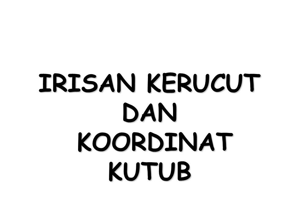 IRISAN KERUCUT DAN KOORDINAT KUTUB
