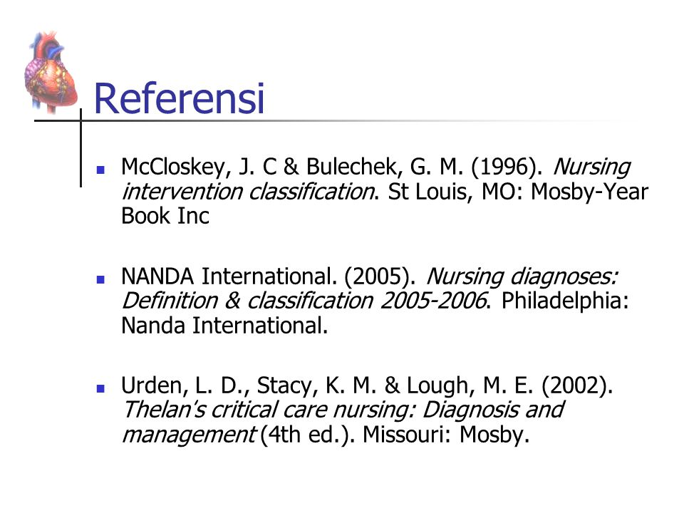 Referensi McCloskey, J. C & Bulechek, G. M. (1996). Nursing intervention classification. St Louis, MO: Mosby-Year Book Inc.