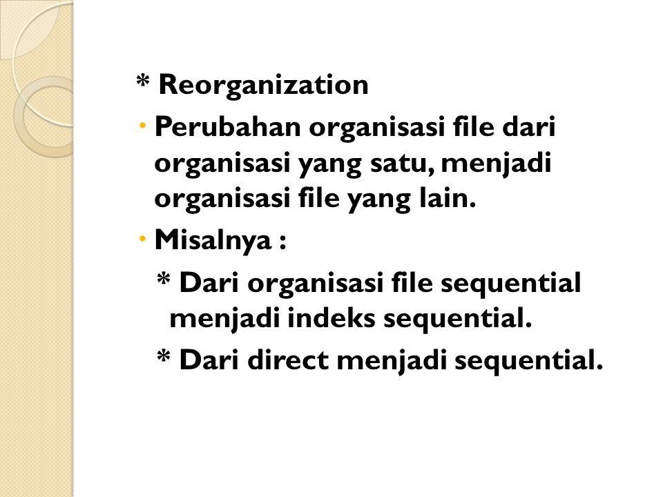 * Reorganization Perubahan organisasi file dari organisasi yang satu, menjadi organisasi file yang lain.