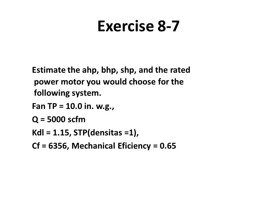 Exercise 8-7 Estimate the ahp, bhp, shp, and the rated power motor you would choose for the following system.