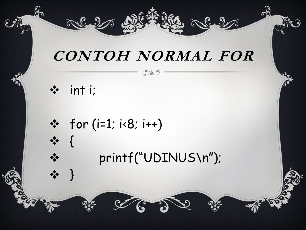Contoh normal for int i; for (i=1; i<8; i++) { printf( UDINUS\n );