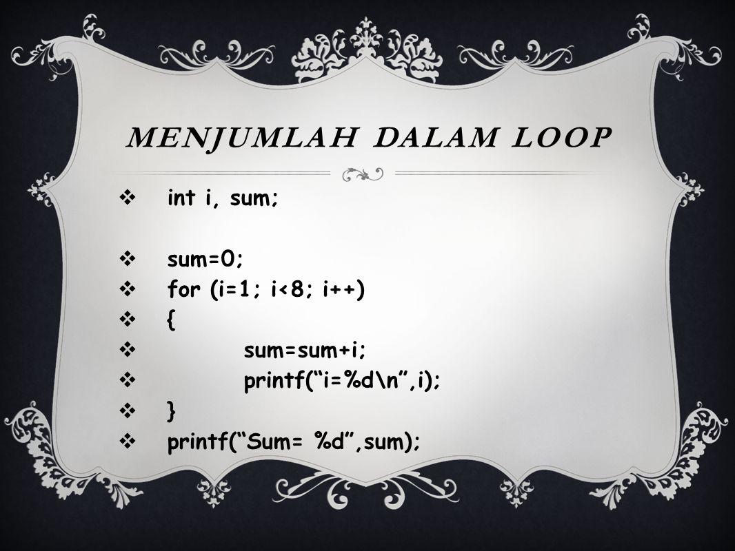 Menjumlah Dalam Loop int i, sum; sum=0; for (i=1; i<8; i++) {