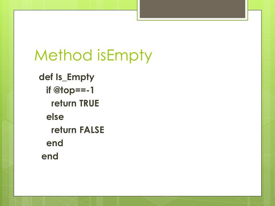 Method isEmpty def Is_Empty if @top==-1 return TRUE else return FALSE end