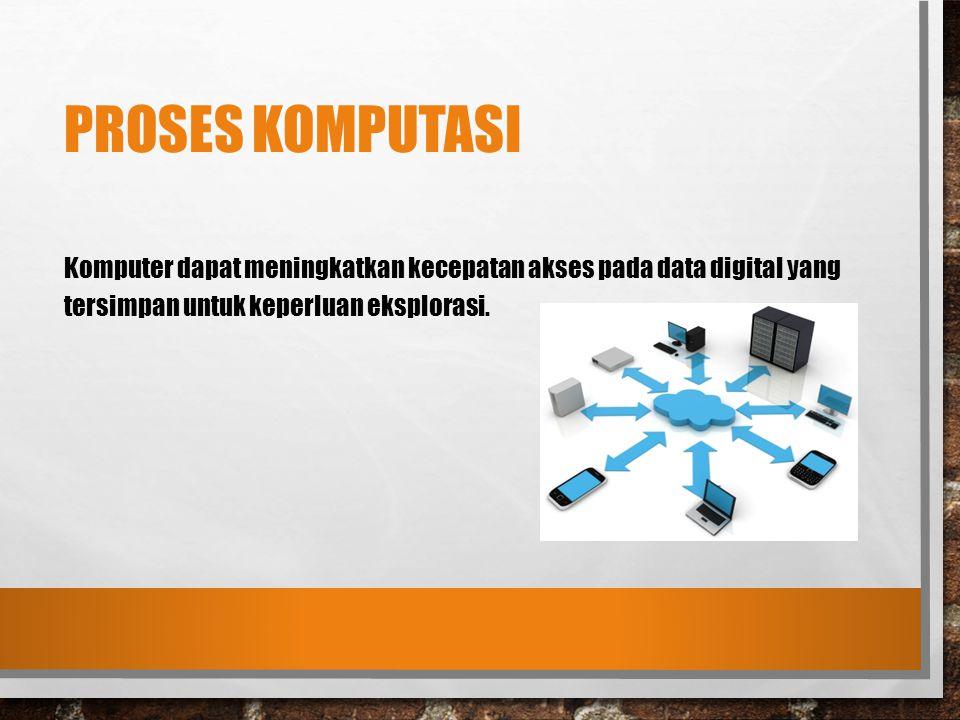 Proses Komputasi Komputer dapat meningkatkan kecepatan akses pada data digital yang tersimpan untuk keperluan eksplorasi.