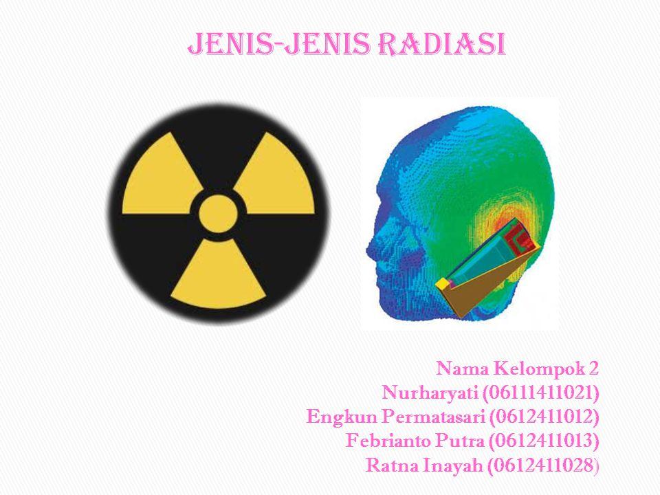 Jenis-jenis Radiasi Nama Kelompok 2 Nurharyati (06111411021) Engkun Permatasari (0612411012) Febrianto Putra (0612411013) Ratna Inayah (0612411028)