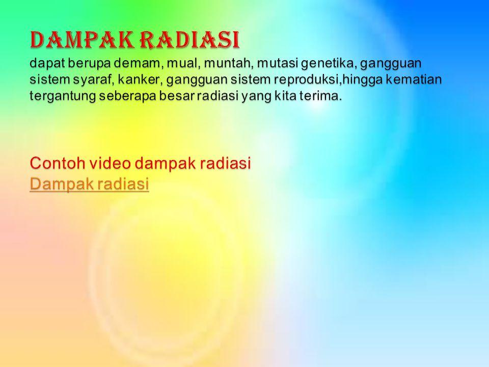 Dampak Radiasi dapat berupa demam, mual, muntah, mutasi genetika, gangguan sistem syaraf, kanker, gangguan sistem reproduksi,hingga kematian tergantung seberapa besar radiasi yang kita terima.