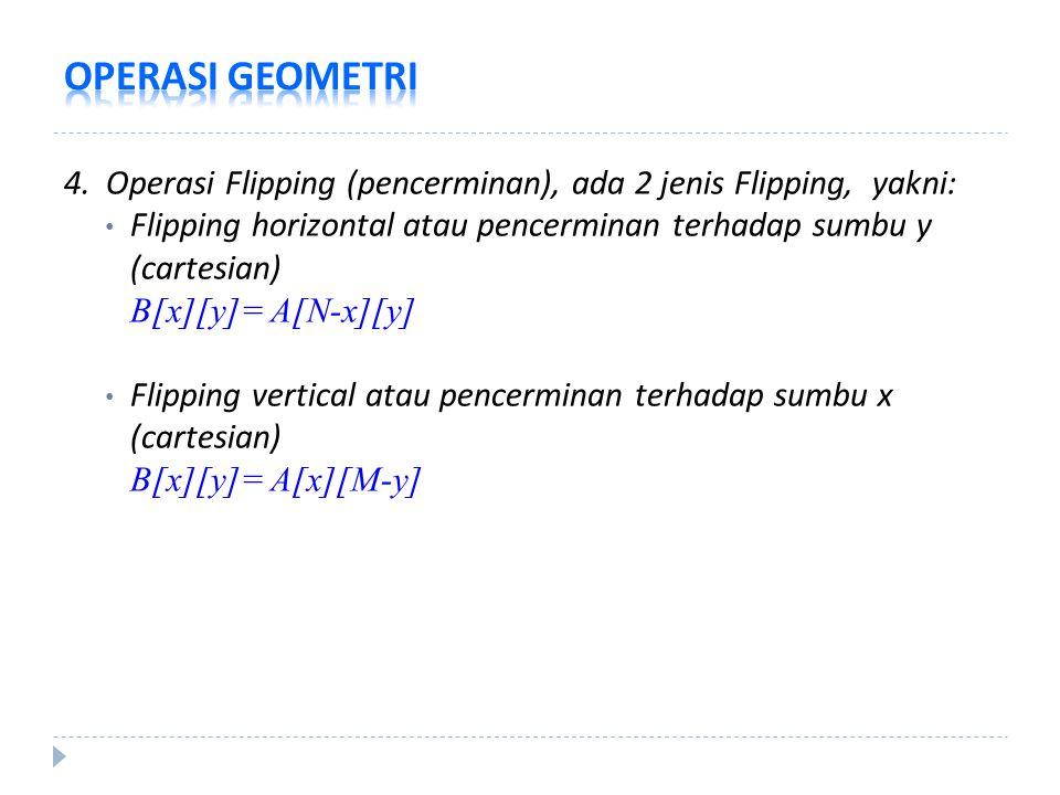 OPERASI GEOMETRI 4. Operasi Flipping (pencerminan), ada 2 jenis Flipping, yakni: Flipping horizontal atau pencerminan terhadap sumbu y (cartesian)