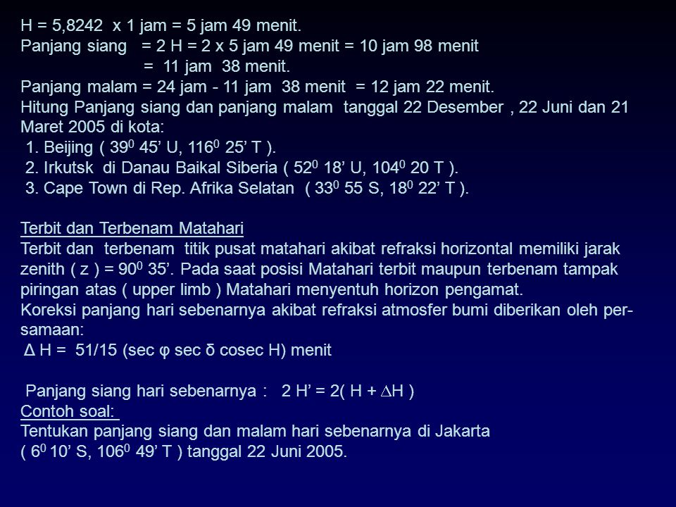 H = 5,8242 x 1 jam = 5 jam 49 menit. Panjang siang = 2 H = 2 x 5 jam 49 menit = 10 jam 98 menit.