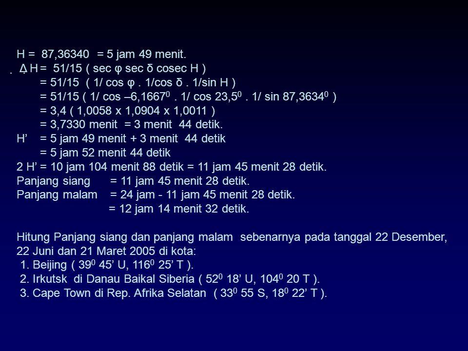 H = 87,36340 = 5 jam 49 menit.  Δ H = 51/15 ( sec φ sec δ cosec H ) = 51/15 ( 1/ cos φ . 1/cos δ . 1/sin H )