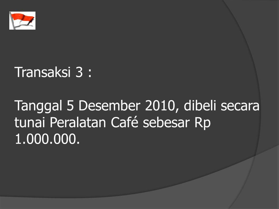 Transaksi 3 : Tanggal 5 Desember 2010, dibeli secara tunai Peralatan Café sebesar Rp 1.000.000.