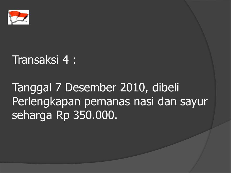 Transaksi 4 : Tanggal 7 Desember 2010, dibeli Perlengkapan pemanas nasi dan sayur seharga Rp 350.000.