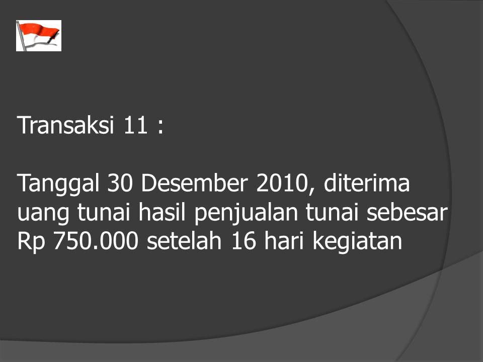 Transaksi 11 : Tanggal 30 Desember 2010, diterima uang tunai hasil penjualan tunai sebesar Rp 750.000 setelah 16 hari kegiatan.
