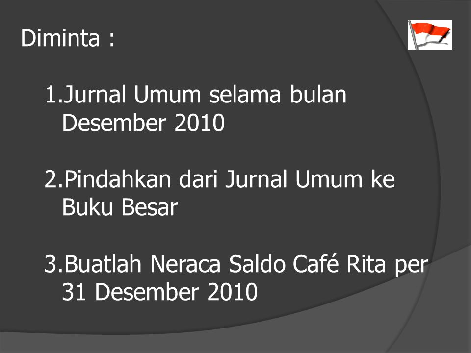 Diminta : Jurnal Umum selama bulan Desember 2010. Pindahkan dari Jurnal Umum ke Buku Besar.