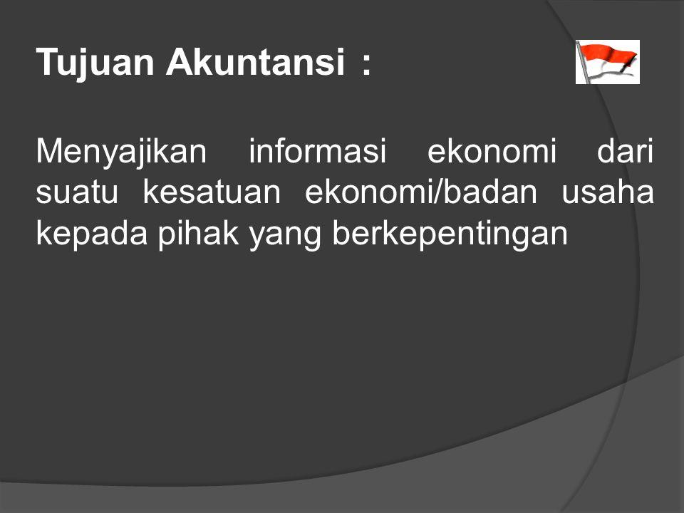 Tujuan Akuntansi : Menyajikan informasi ekonomi dari suatu kesatuan ekonomi/badan usaha kepada pihak yang berkepentingan.