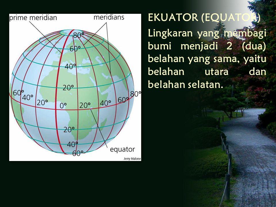 EKUATOR (EQUATOR) Lingkaran yang membagi bumi menjadi 2 (dua) belahan yang sama, yaitu belahan utara dan belahan selatan.