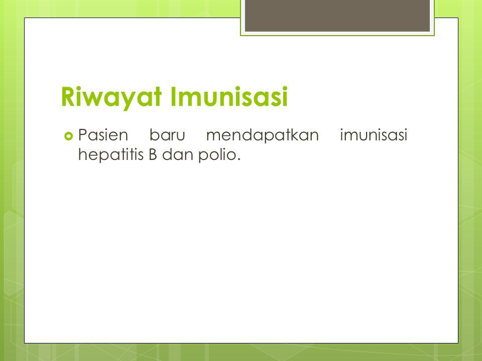 Riwayat Imunisasi Pasien baru mendapatkan imunisasi hepatitis B dan polio.