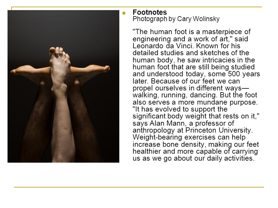 Footnotes Photograph by Cary Wolinsky The human foot is a masterpiece of engineering and a work of art, said Leonardo da Vinci.